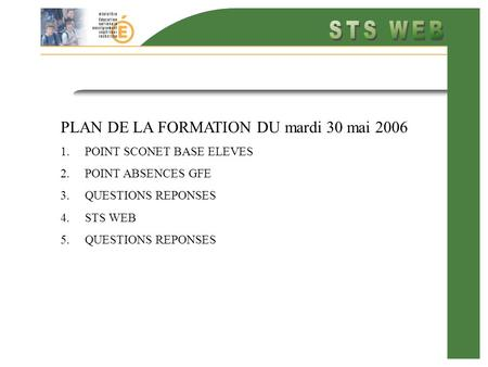 PLAN DE LA FORMATION DU mardi 30 mai 2006 1.POINT SCONET BASE ELEVES 2.POINT ABSENCES GFE 3.QUESTIONS REPONSES 4.STS WEB 5.QUESTIONS REPONSES.