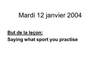 Mardi 12 janvier 2004 But de la leçon: Saying what sport you practise.