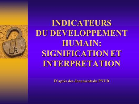 INDICATEURS DU DEVELOPPEMENT HUMAIN: SIGNIFICATION ET INTERPRETATION D'après des documents du PNUD.