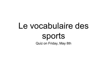 Le vocabulaire des sports Quiz on Friday, May 8th.