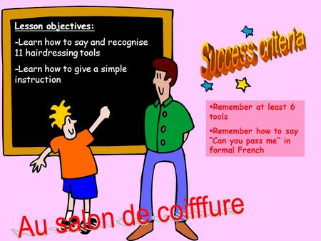 " Remember at least 6 tools  Remember how to say ""Can you pass me"" in formal French Lesson objectives: -Learn how to say and recognise 11 hairdressing."