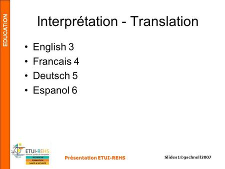 EDUCATION Présentation ETUI-REHS Slides1©gschnell2007 Interprétation - Translation English 3 Francais 4 Deutsch 5 Espanol 6.