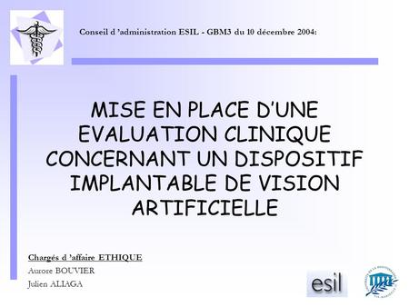 MISE EN PLACE D'UNE EVALUATION CLINIQUE CONCERNANT UN DISPOSITIF IMPLANTABLE DE VISION ARTIFICIELLE Chargés d 'affaire ETHIQUE Aurore BOUVIER Julien ALIAGA.
