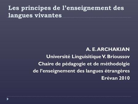 Les principes de l'enseignement des langues vivantes A. E. ARCHAKIAN Université Linguisitique V. Brioussov Chaire de pédagogie et de méthodolgie de l'enseignement.