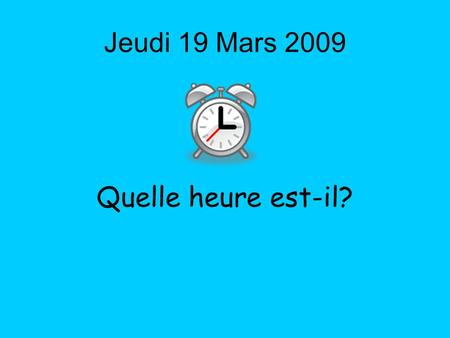 Jeudi 19 Mars 2009 Quelle heure est-il?. By the end of this lesson, I will be able to: 1.Ask someone what the time is 2.Tell the time, in French, using.