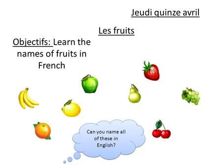 Les fruits Objectifs: Learn the names of fruits in French Jeudi quinze avril Can you name all of these in English?