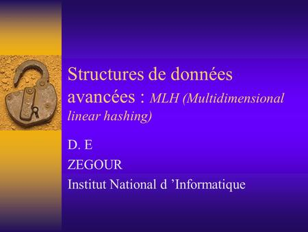 Structures de données avancées : MLH (Multidimensional linear hashing) D. E ZEGOUR Institut National d 'Informatique.