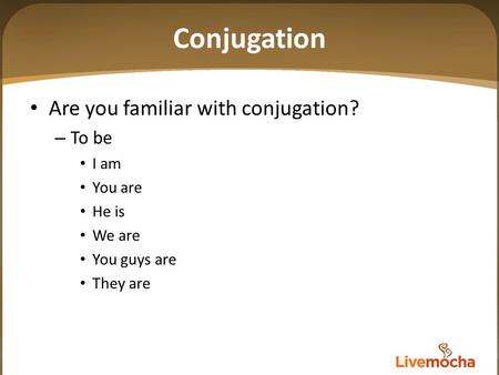 Conjugation Are you familiar with conjugation? – To be I am You are He is We are You guys are They are.