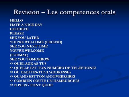 Revision – Les competences orals HELLO HAVE A NICE DAY GOODBYEPLEASE SEE YOU LATER YOU'RE WELCOME (FRIEND) SEE YOU NEXT TIME YOU'RE WELCOME (FORMAL) SEE.