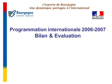 Programmation internationale 2006-2007 Bilan & Evaluation J'exporte de Bourgogne Une dynamique partagée à l'international.