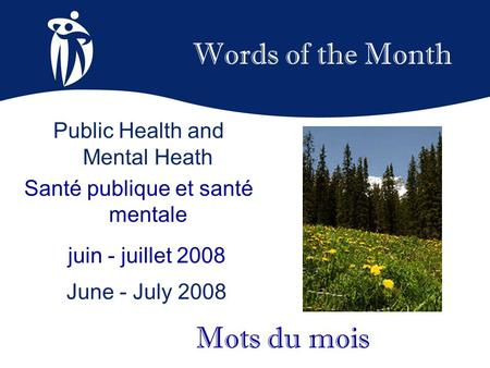 Words of the Month juin - juillet 2008 June - July 2008 Mots du mois Public Health and Mental Heath Santé publique et santé mentale.