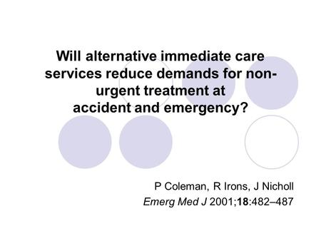Will alternative immediate care services reduce demands for non- urgent treatment at accident and emergency? P Coleman, R Irons, J Nicholl Emerg Med J.