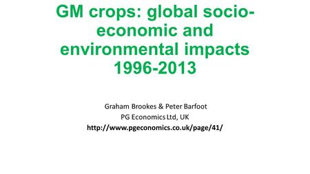 GM crops: global socio- economic and environmental impacts 1996-2013 Graham Brookes & Peter Barfoot PG Economics Ltd, UK