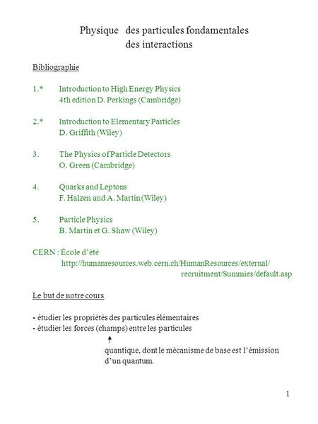 1 Physique des particules fondamentales des interactions Bibliographie 1.*Introduction to High Energy Physics 4th edition D. Perkings (Cambridge) 2.*Introduction.