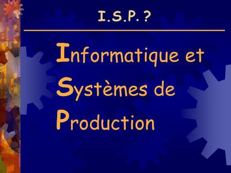 I.S.P. ? I nformatique et S ystèmes de P roduction.