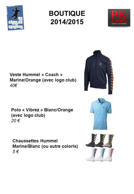 BOUTIQUE 2014/2015 Veste Hummel « Coach » Marine/Orange (avec logo club) 40€ Polo « Vibrez » Blanc/Orange (avec logo club) 20 € Chaussettes Hummel Marine/Blanc.