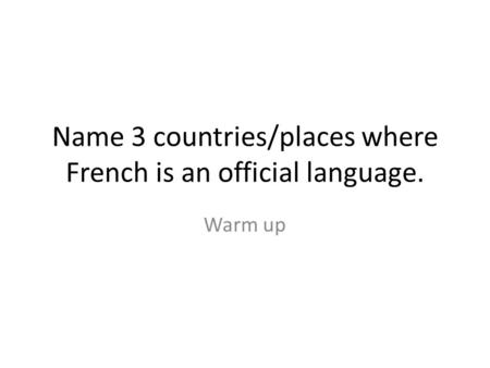 Name 3 countries/places where French is an official language. Warm up.