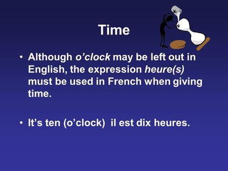 Time Although o'clock may be left out in English, the expression heure(s) must be used in French when giving time. It's ten (o'clock) il est dix heures.