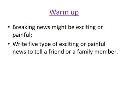 Warm up Breaking news might be exciting or painful; Write five type of exciting or painful news to tell a friend or a family member.