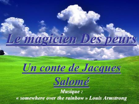 Le magicien Des peurs Le magicien Des peurs Un conte de Jacques Salomé Musique : « somewhere over the rainbow » Louis Armstrong.