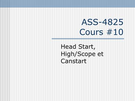 ASS-4825 Cours #10 Head Start, High/Scope et Canstart.