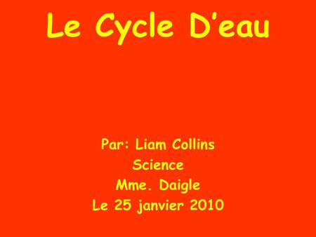 Le Cycle D'eau Par: Liam Collins Science Mme. Daigle Le 25 janvier 2010.