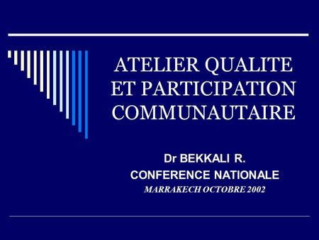 ATELIER QUALITE ET PARTICIPATION COMMUNAUTAIRE Dr BEKKALI R. CONFERENCE NATIONALE MARRAKECH OCTOBRE 2002.
