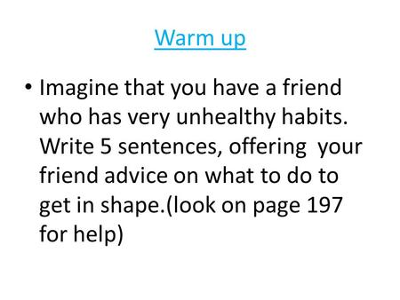 Warm up Imagine that you have a friend who has very unhealthy habits. Write 5 sentences, offering your friend advice on what to do to get in shape.(look.