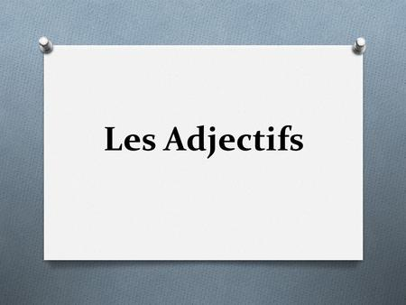 Les Adjectifs. Adjective-- O a word that describes people, places, and things. O ex. fun, smelly, cool, purple O In French, adjectives must agree with.