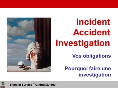 Incident Accident Investigation Ships in Service Training Material Vos obligations Pourquoi faire une investigation.