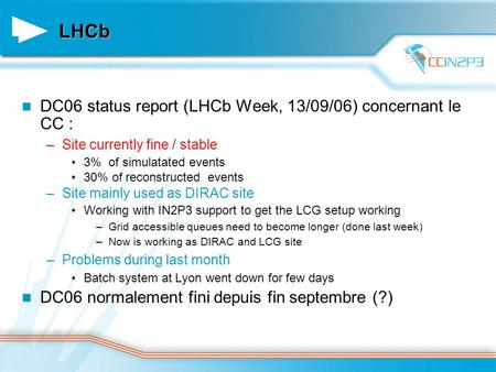 LHCb DC06 status report (LHCb Week, 13/09/06) concernant le CC : –Site currently fine / stable 3% of simulatated events 30% of reconstructed events –Site.