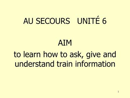 1 AU SECOURS UNITÉ 6 AIM to learn how to ask, give and understand train information.
