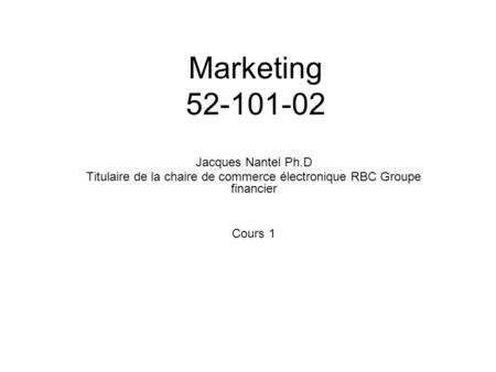 Marketing 52-101-02 Jacques Nantel Ph.D Titulaire de la chaire de commerce électronique RBC Groupe financier Cours 1.