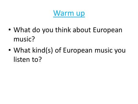 Warm up What do you think about European music? What kind(s) of European music you listen to?