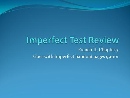 French II, Chapter 3 Goes with Imperfect handout pages 99-101.