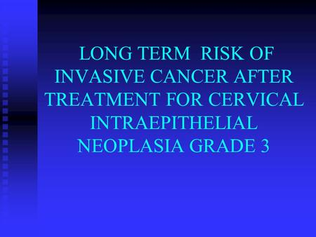 LONG TERM RISK OF INVASIVE CANCER AFTER TREATMENT FOR CERVICAL INTRAEPITHELIAL NEOPLASIA GRADE 3.