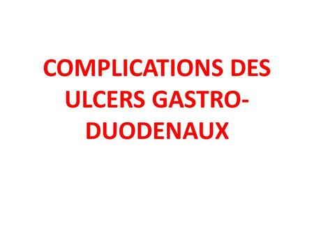 COMPLICATIONS DES ULCERS GASTRO-DUODENAUX