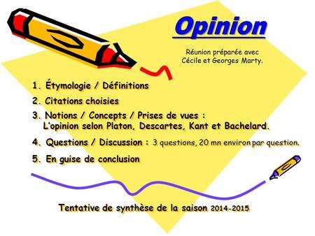 1. Étymologie / Définitions 2. Citations choisies 3. Notions / Concepts / Prises de vues : L'opinion selon Platon, Descartes, Kant et Bachelard. 4. Questions.