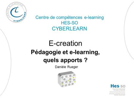 Centre de compétences e-learning HES-SO CYBERLEARN E-creation Pédagogie et e-learning, quels apports ? Danièle Rueger.