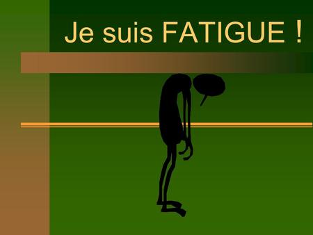 Je suis FATIGUE !.