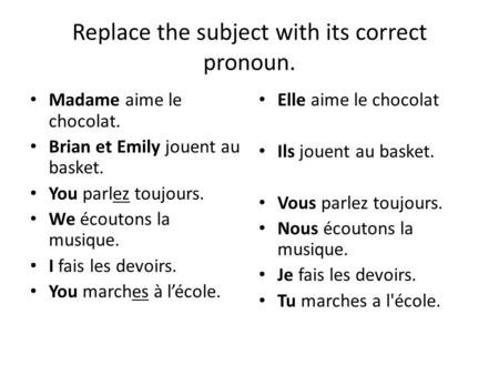 Replace the subject with its correct pronoun. Madame aime le chocolat. Brian et Emily jouent au basket. You parlez toujours. We écoutons la musique. I.