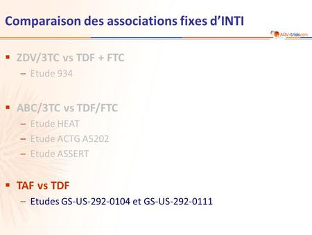 Comparaison des associations fixes d'INTI  ZDV/3TC vs TDF + FTC –Etude 934  ABC/3TC vs TDF/FTC –Etude HEAT –Etude ACTG A5202 –Etude ASSERT  TAF vs TDF.