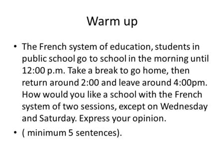 Warm up The French system of education, students in public school go to school in the morning until 12:00 p.m. Take a break to go home, then return around.