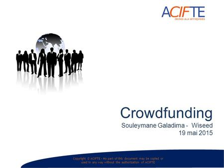 Copyright © ACIFTE – No part of this document may be copied or used in any way without the authorization of ACIFTE Crowdfunding Souleymane Galadima - Wiseed.