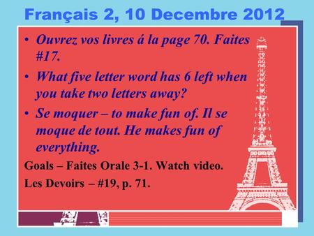 Français 2, 10 Decembre 2012 Ouvrez vos livres á la page 70. Faites #17. What five letter word has 6 left when you take two letters away? Se moquer – to.