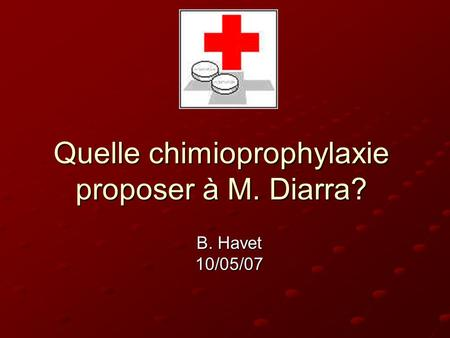Quelle chimioprophylaxie proposer à M. Diarra? B. Havet 10/05/07.