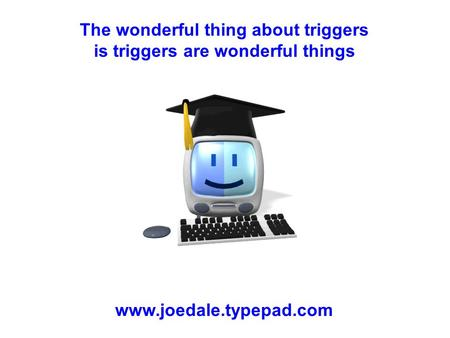 The wonderful thing about triggers is triggers are wonderful things www.joedale.typepad.com.