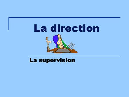 La direction La supervision.