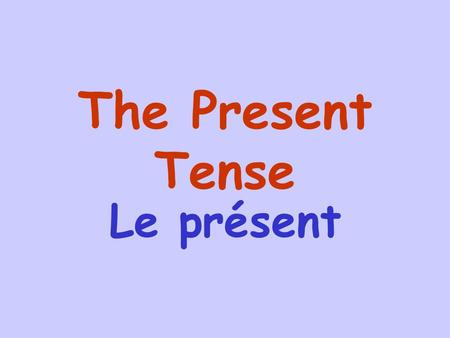 The Present Tense Le présent The present tense is used to describe events that are happening now, things that you usually do or things that do not change.