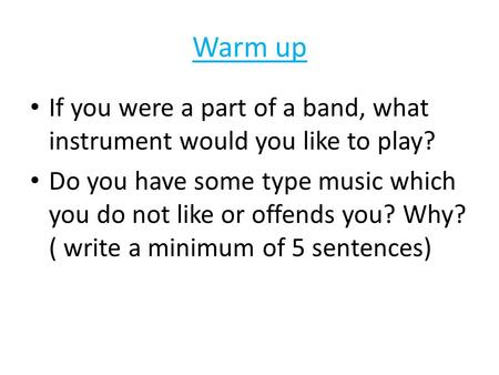 Warm up If you were a part of a band, what instrument would you like to play? Do you have some type music which you do not like or offends you? Why? (